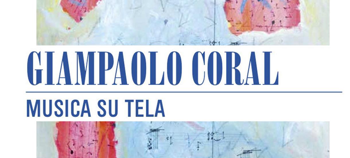 GIAMPAOLO CORAL<br>MUSICA SU TELA